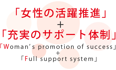 「女性の活躍推進」+「充実のサポート体制」:「Woman's promotion of success」 + 「Full support system」